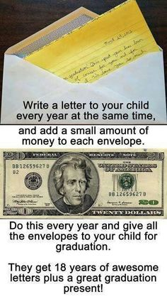 Write a letter with money every year to your kid and give all of them to your kid on graduation.