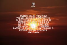 Twenty years from now  you will be more disappointed  by the things that you didn't do  than by the ones you did do,  so throw off the bowlines,  sail away from safe harbor,  catch the trade winds in your sails.   Explore, Dream, Discover.  Mark Twain