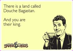 There is a land called Douche Bagastan. And you are their king. | Snarkecards
