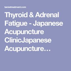 Thyroid & Adrenal Fatigue - Japanese Acupuncture ClinicJapanese Acupuncture…