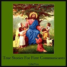 LibriVox recording of TRUE STORIES FOR FIRST COMMUNICANTS, by A Sister of Notre…
