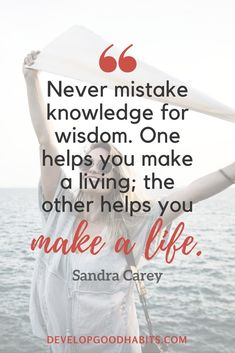 "Wisdom Quotes - ""Never mistake knowledge for wisdom. One helps you make a living; the other helps you make a life."" - Sandra Carey  life quotes 