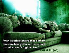 Man is such a coward that a dream can scare him, yet he can be so bold that Allah won't frighten him. -Hazrat Ali (AS)