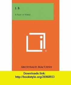 J. B. A Play In Verse (9781258275655) Archibald MacLeish , ISBN-10: 1258275651  , ISBN-13: 978-1258275655 ,  , tutorials , pdf , ebook , torrent , downloads , rapidshare , filesonic , hotfile , megaupload , fileserve