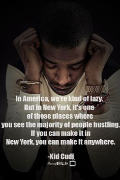 In America, we're kind of lazy. But in New York, it's one of those places where you see the majority of people hustling. If you can make it in New York, you can make it anywhere. -Kid Cudi