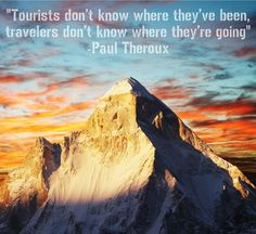 Tourists don't know where they've been, travelers don't know where they're going. ~Paul Theroux