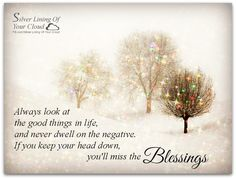 Always look at the good things in life, and never dwell on the negative. If you keep your head down, you'll miss the blessings.   _More fantastic quotes on: https://www.facebook.com/SilverLiningOfYourCloud  _Follow my Quote Blog on: http://silverliningofyourcloud.wordpress.com/