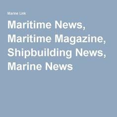 Maritime News, Maritime Magazine, Shipbuilding News, Marine News