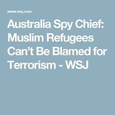Australia Spy Chief: Muslim Refugees Can't Be Blamed for Terrorism - WSJ