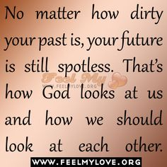 No matter how dirty your past is, your future is still spotless. That's how God looks at us and how we should look at each other. True Quotes, Great Quotes, Inspirational Quotes, Quotes About God, Quotes To Live By, Words Worth, Bible Verses Quotes, Scriptures, Beautiful Words
