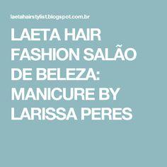 LAETA HAIR FASHION SALÃO DE BELEZA: MANICURE BY LARISSA PERES