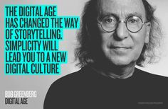 "DIGITAL AGE ""The digital age has changed the way of storytelling. Simplicity will lead you to a new digital culture."" Bob Greenberg"