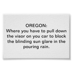 Oregon: Where you have to pull down the visor on your car to block the blinding sun glare in the pouring rain.