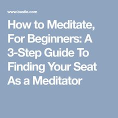 How to Meditate, For Beginners: A 3-Step Guide To Finding Your Seat As a Meditator
