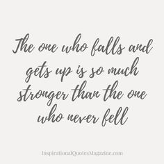 The one who falls and gets up is so much stronger than the one who never fell Inspirational quote about life and success