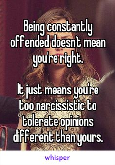 Being constantly offended doesn't mean you're right.  It just means you're too narcissistic to tolerate opinions different than yours.