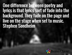 One difference between poetry and lyrics is that lyrics sort of fade into the background. They fade on the page and live on the stage when set to music. Stephen Sondheim