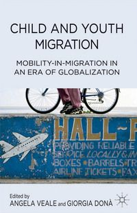 Angela Veale & Giorgia Donà, eds., Child and Youth Migration: Mobility-in-Migration in an Era of Globalization, Palgrave Macmillan, July 2014