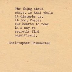 "Look for the silver lining in everything: ""The thing about chaos, is that while it disturbs us, it too, forces our hearts to roar in a way we secretly find magnificent."" -- Christopher Poindexter"