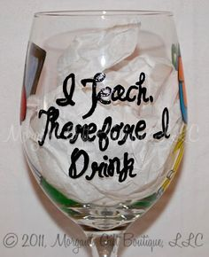 How cute!!! For teachers....'I teach therefore I drink' handpainted wine glass.  from MorgansGiftBoutique.etsy.com