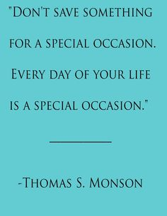 Don't save something for a special occasion. Every day of your life is a special occasion.