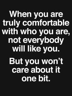 When you are truly comfortable with who you are, not everybody will like you. But you won't care about it one bit.