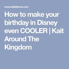 How to make your birthday in Disney even COOLER | Kait Around The Kingdom
