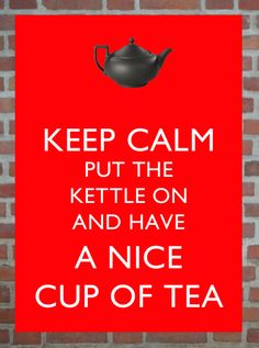 """""""KEEP CALM put the kettle on and have a nice cup of tea."""""""