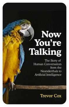 Now You're Talking, Human Conversation from the Neanderthals to Artificial Intelligence by Trevor Cox