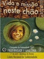 Campanha da Fraternidade 2007 Tema:Fraternidade e Amazônia Lema:Vida e Missão neste chão