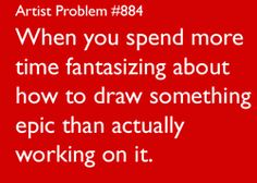artist-problems:    Submitted by:xxxxxyaminotamashiixxxxx  [#884:When you spend more time fantasizing about how to draw something epic than actually working on it.]