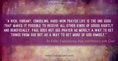 """""""A rich, vibrant consoling, hard-won prayer life is the one good that makes it possible to receive all other kinds of goods rightly and beneficially. Paul does not see prayer as merely a way to get things from God but as way to get more of God Himself."""" - Tim Keller, Experiencing Awe and Intimacy with God"""