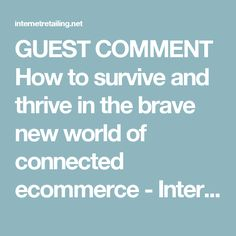 GUEST COMMENT How to survive and thrive in the brave new world of connected ecommerce - InternetRetailing