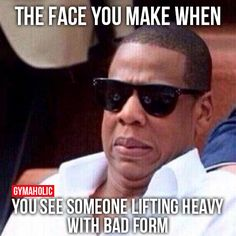 The Face You Make When you see someone lifting heavy with bad form.