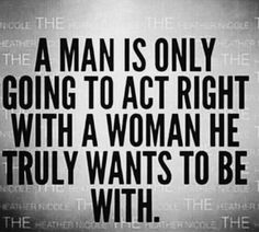 Soap box moment: I actually believe for the most part this is probably true. I also believe it is BULLSHIT. A man should act right regardless. Someone not being your one true love doesn't warrant disrespect. I mean wtf?!?