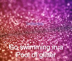 To do with workmates - lube and glitter party, its gotta happen sometime :P