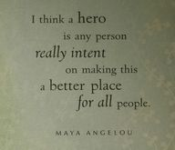 """""""I think a hero is any person really intent on making this a better place for all people. ~ M. Angelou.""""  ...  We all can do our part... We can all choose to be heroes..."""