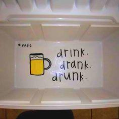 Inside of a frat cooler: drink, drank, drunk