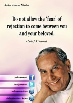 Do not allow the 'fear' of rejection to come between you and your beloved. - Dada J.P. Vaswani
