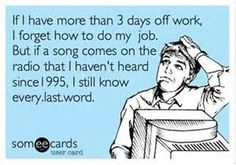 If I have more than 3 days off work, I forget how to do my job. But if a song comes on the radio that I haven't heard since 1995, I still know every last word.