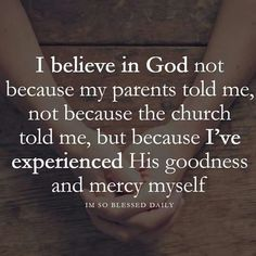 I believe in God because I've experienced His goodness and mercy myself - Bibelverse,Schöne Sprüche - Quotes Religious Quotes, Spiritual Quotes, Enlightenment Quotes, Spiritual Guidance, Spiritual Awakening, Positive Quotes, Quotes About God, Quotes To Live By, Thank You God Quotes