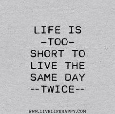 Life is too short to live the same day twice. by deeplifequotes, via Flickr❤️