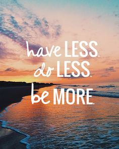Have Less. Do Less. BE MORE.