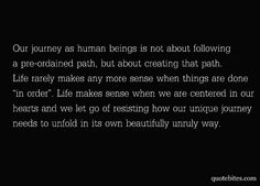 """Our journey as human beings is not about following a preordained path, but about creating that path. Life rarely makes any more sense when things are done """"in order"""". Life makes sense when we are centered in our hearts and we let go of resisting how our unique journey needs to unfold in its own beautifully unruly way. (via 