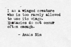 [I am a winged creature who is too rarely allows to use its wings. Ecstasies do not occur often enough // Anais Nin] The Words, Pretty Words, Beautiful Words, Beautiful Friend, Quotes To Live By, Me Quotes, Epic Quotes, Genius Quotes, Quotable Quotes