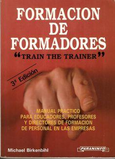"""Formación de formadores : """"Train the trainer"""" : manual práctico para educadores, profesores y directores de formación de personal en las empresas / Michael Birkenbihl"""