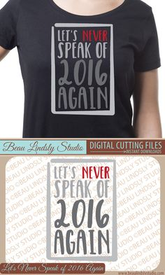 Funny Happy New SVG Cutting File: Let's Never Speak Of 2016 Again.  In SVG File, DXF and PNG Image Files.  My Vinyl Designs are great for all types of applications such as: Vinyl Window Clings, Vinyl Wall Art, HTV or Fabric Die Cut Appliqué for a DIY T-Shirt Design, various vinyl applications such Signs, Decorations, Plaques, Cards and so much more. By: BeauLindslyStudio.com