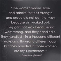 """The women whom I love and admire for their strength and grace did not get that way because shit worked out..."" - Elizabeth Gilbert"