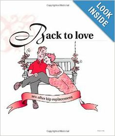 Back to Love: Sex after hip replacement surgery Help your patients ease back into a healthy sex life after hip replacement surgery with this clinically accurate yet compassionate book. The easy-to-read text and light-hearted, helpful illustrations provide the information patients need to safely resume sexual activity. This book clearly defines positions to use in order to avoid dislocation of the new hip.