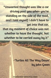 """""""Unwanted thought was like a car driving past you when you're standing on the side of the road, and I told myself I didn't have to get into the car, that my moment of choice was not whether to have the thought, but whether to be carried away by it"""""""